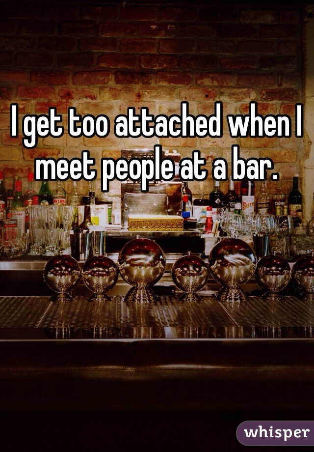 I get too attached when I meet people at a bar.