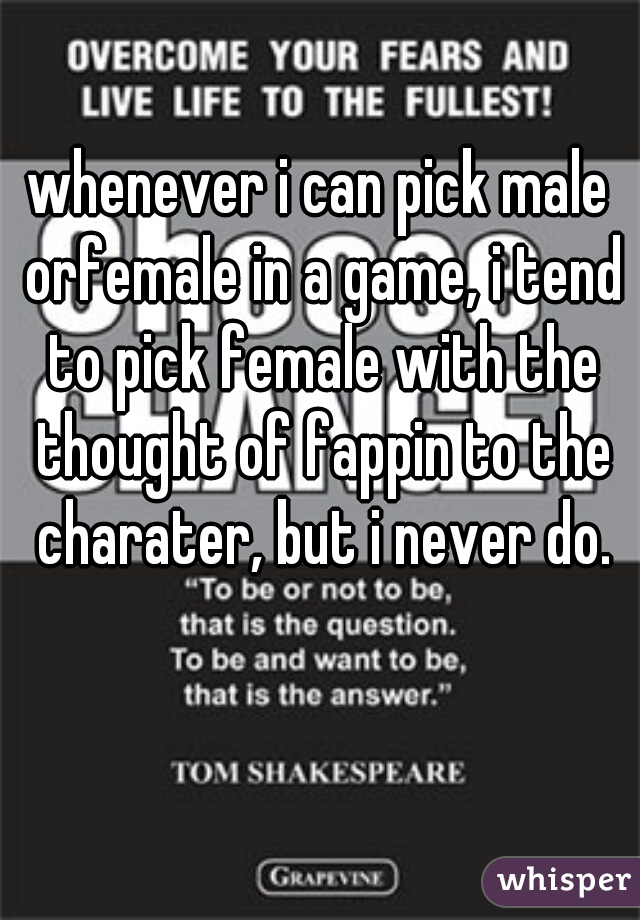 whenever i can pick male orfemale in a game, i tend to pick female with the thought of fappin to the charater, but i never do.