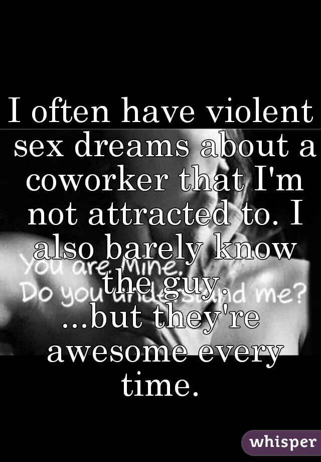 I often have violent sex dreams about a coworker that I'm not attracted to. I also barely know the guy. ...but they're awesome every time.