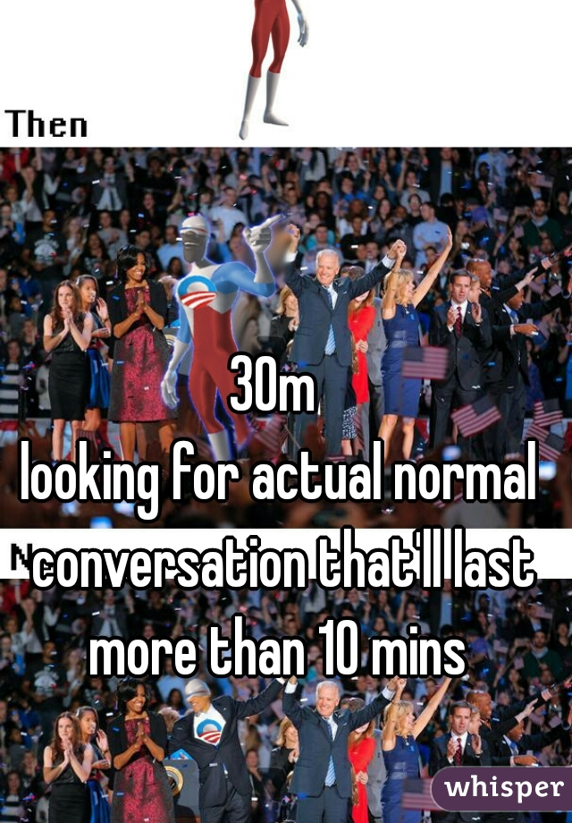30m  looking for actual normal conversation that'll last more than 10 mins