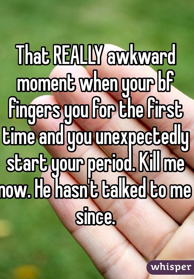 That REALLY awkward moment when your bf fingers you for the first time and you unexpectedly start your period. Kill me now. He hasn't talked to me since.