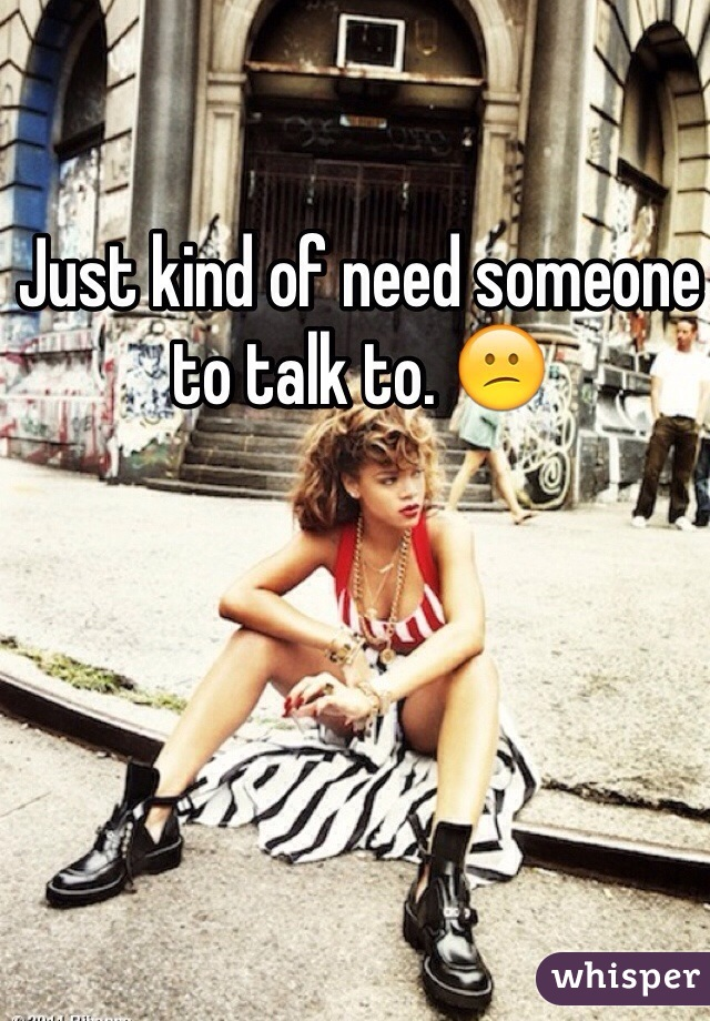 Just kind of need someone to talk to. 😕