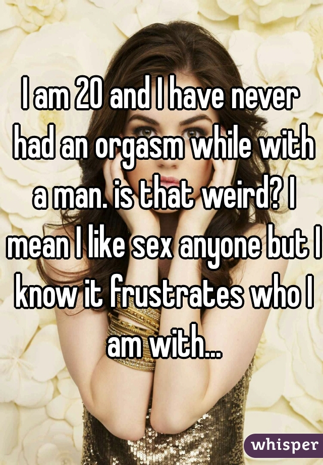 I am 20 and I have never had an orgasm while with a man. is that weird? I mean I like sex anyone but I know it frustrates who I am with...
