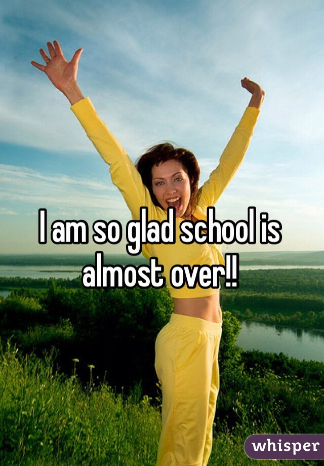I am so glad school is almost over!!