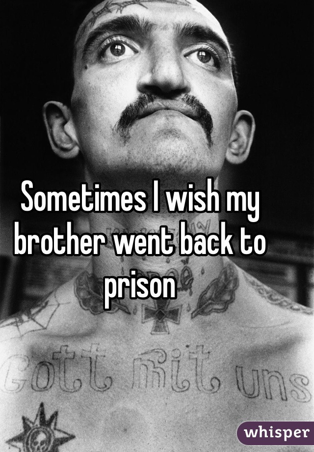 Sometimes I wish my brother went back to prison