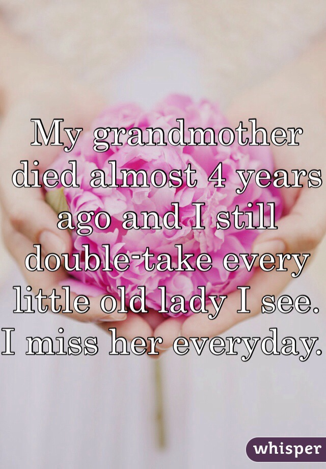 My grandmother died almost 4 years ago and I still double-take every little old lady I see. I miss her everyday.
