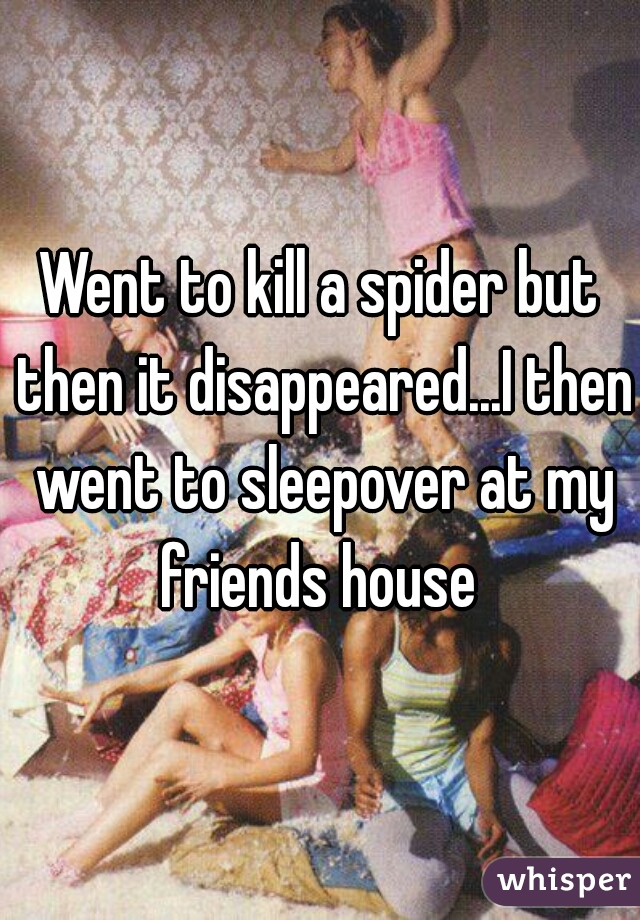 Went to kill a spider but then it disappeared...I then went to sleepover at my friends house