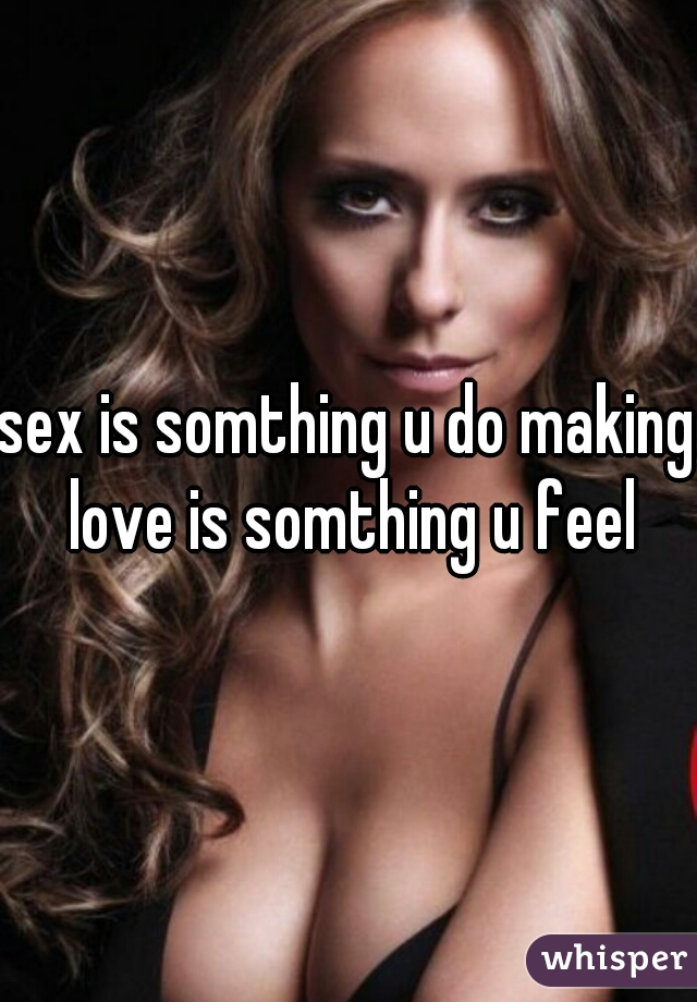 sex is somthing u do making love is somthing u feel