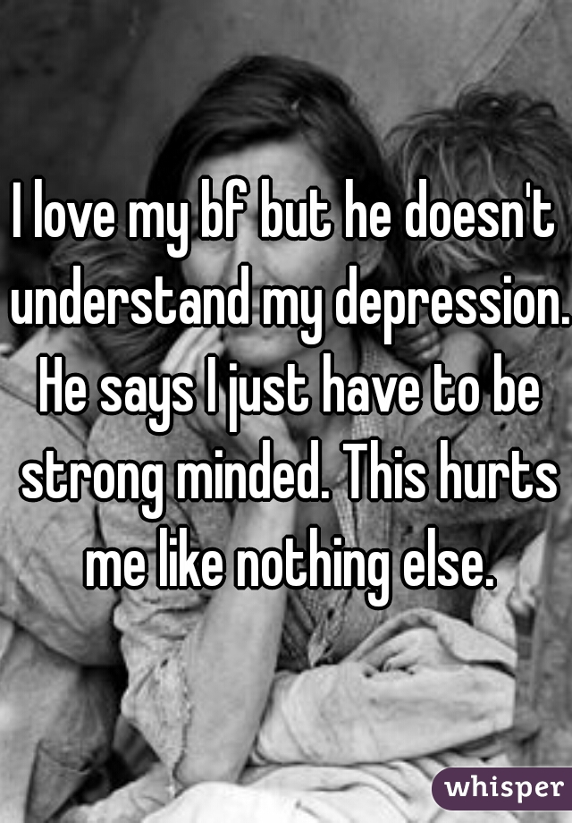 I love my bf but he doesn't understand my depression. He says I just have to be strong minded. This hurts me like nothing else.