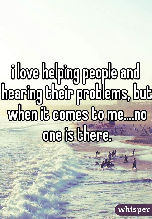 i love helping people and hearing their problems, but when it comes to me....no one is there.