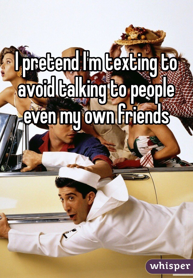 I pretend I'm texting to avoid talking to people even my own friends