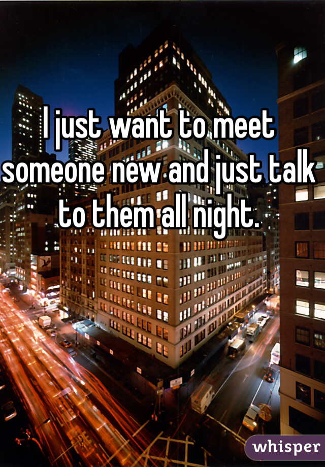 I just want to meet someone new and just talk to them all night.
