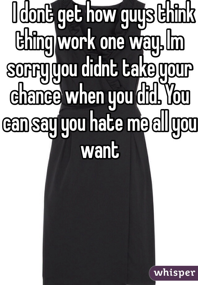 I dont get how guys think thing work one way. Im sorry you didnt take your chance when you did. You can say you hate me all you want