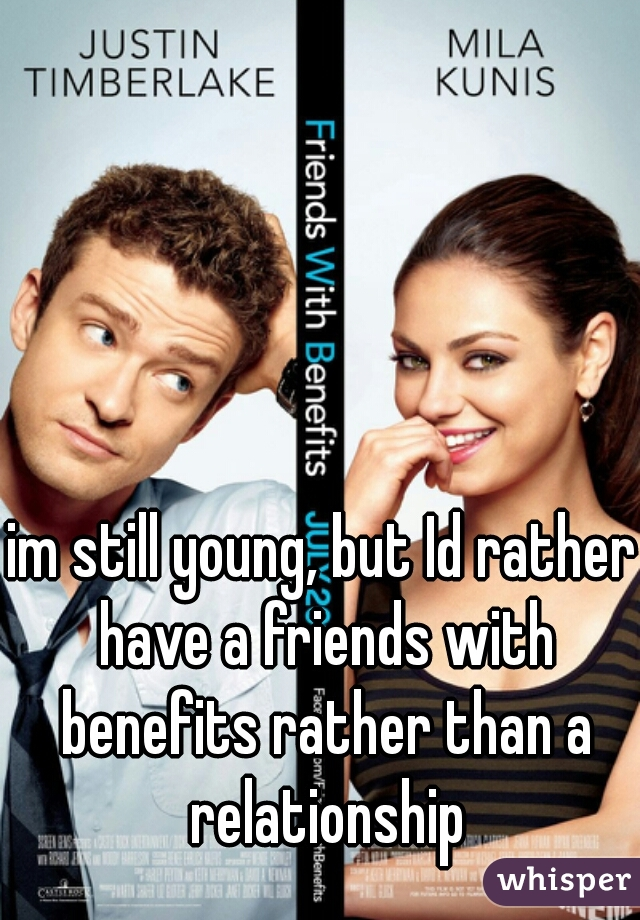 im still young, but Id rather have a friends with benefits rather than a relationship