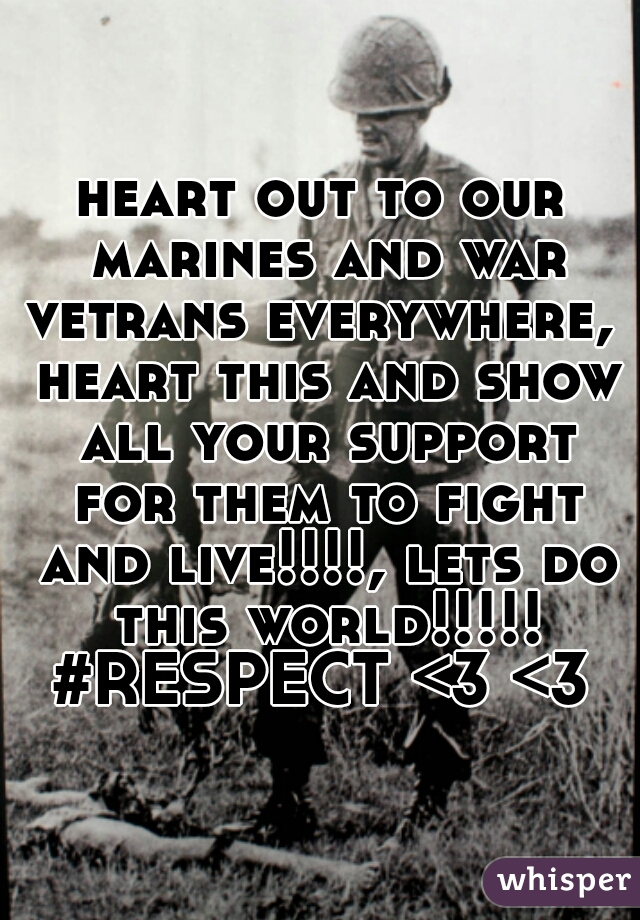 heart out to our marines and war vetrans everywhere,  heart this and show all your support for them to fight and live!!!!, lets do this world!!!!! #RESPECT <3 <3