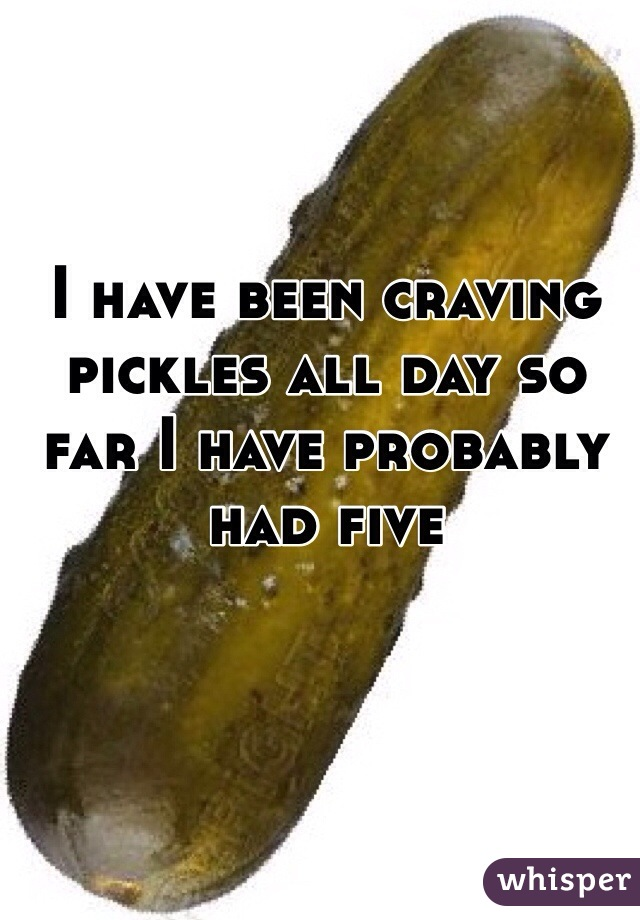I have been craving pickles all day so far I have probably had five