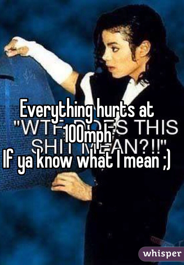 Everything hurts at 100mph If ya know what I mean ;)