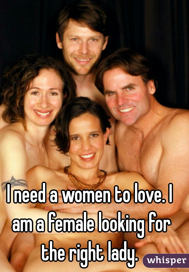 I need a women to love. I am a female looking for the right lady.
