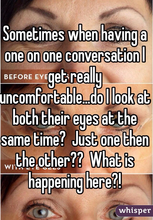 Sometimes when having a one on one conversation I get really uncomfortable...do I look at both their eyes at the same time?  Just one then the other??  What is happening here?!