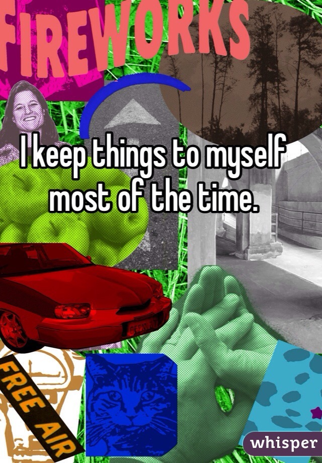 I keep things to myself most of the time.