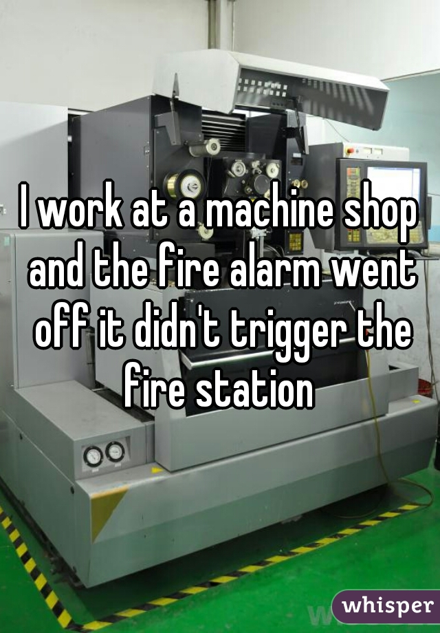 I work at a machine shop and the fire alarm went off it didn't trigger the fire station