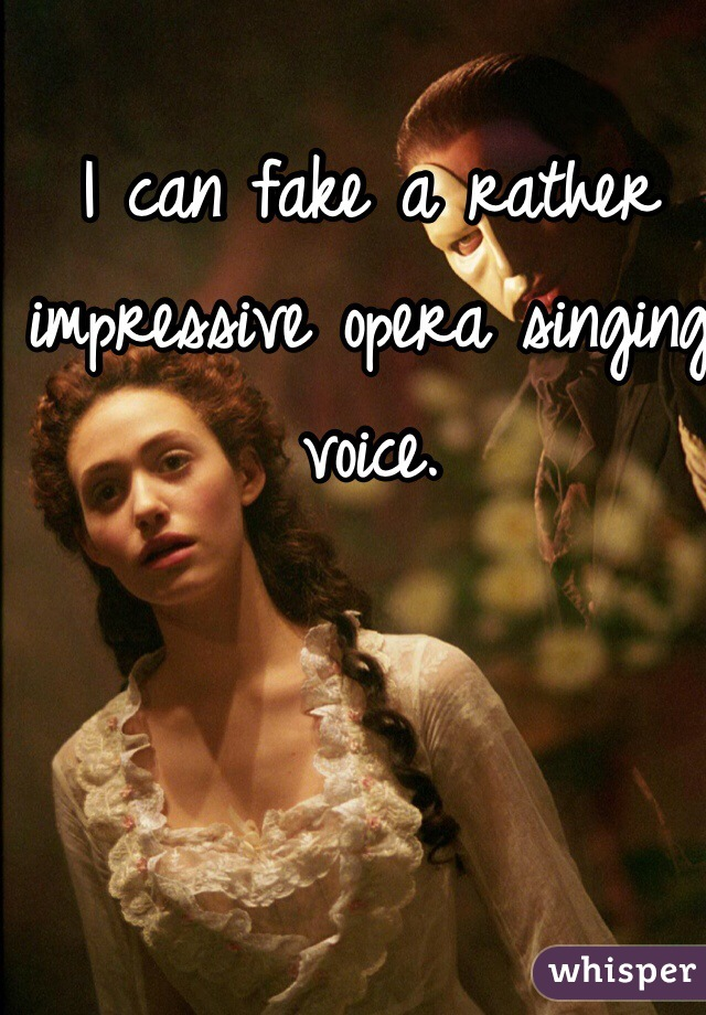 I can fake a rather impressive opera singing voice.