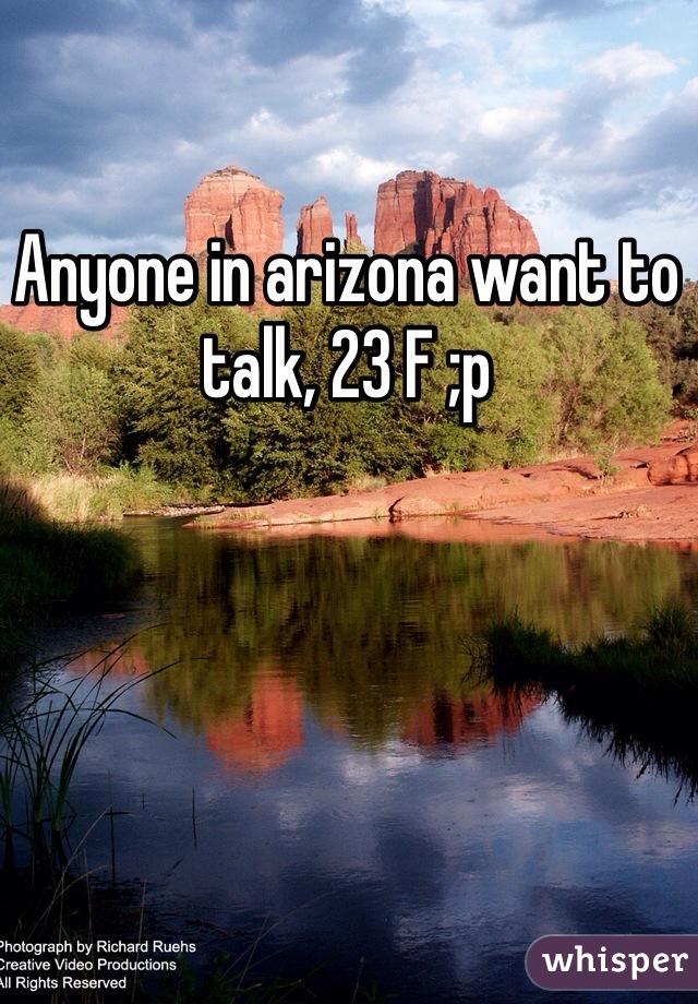 Anyone in arizona want to talk, 23 F ;p
