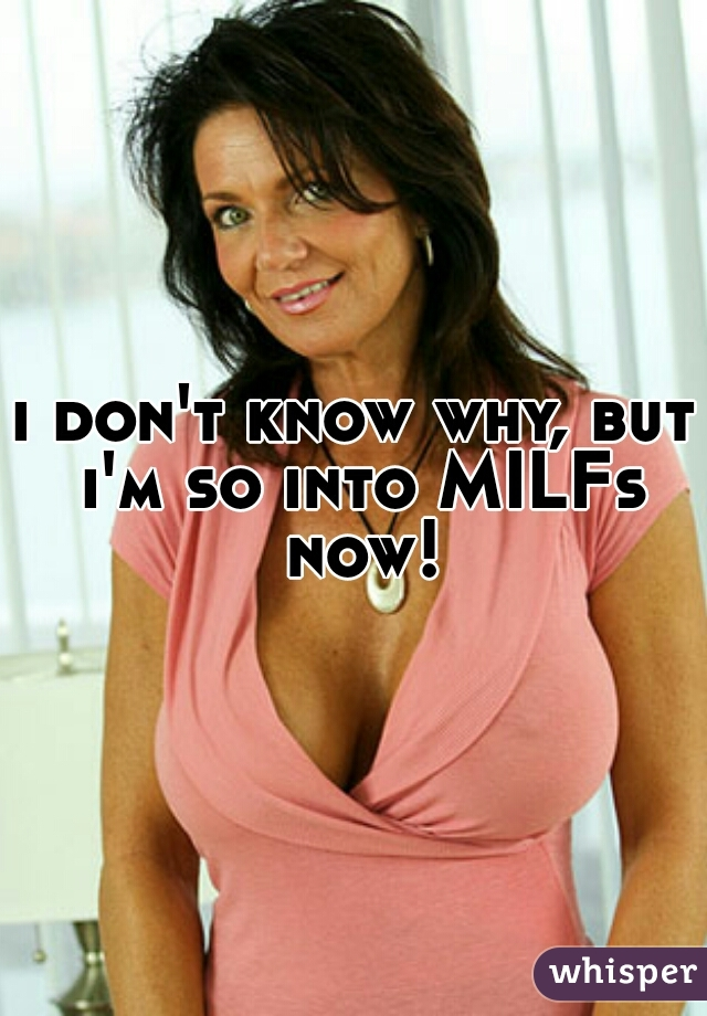 i don't know why, but i'm so into MILFs now!