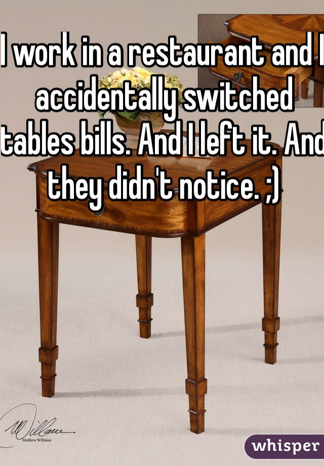 I work in a restaurant and I accidentally switched tables bills. And I left it. And they didn't notice. ;)