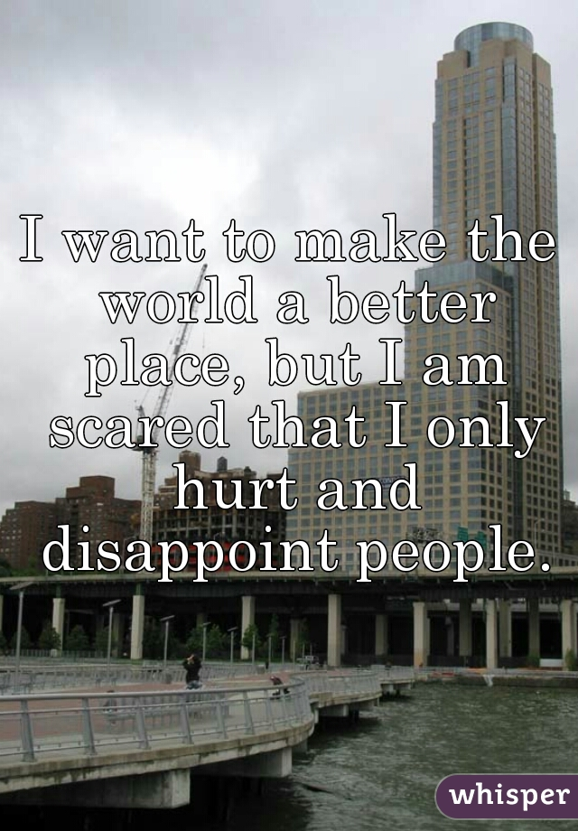 I want to make the world a better place, but I am scared that I only hurt and disappoint people.