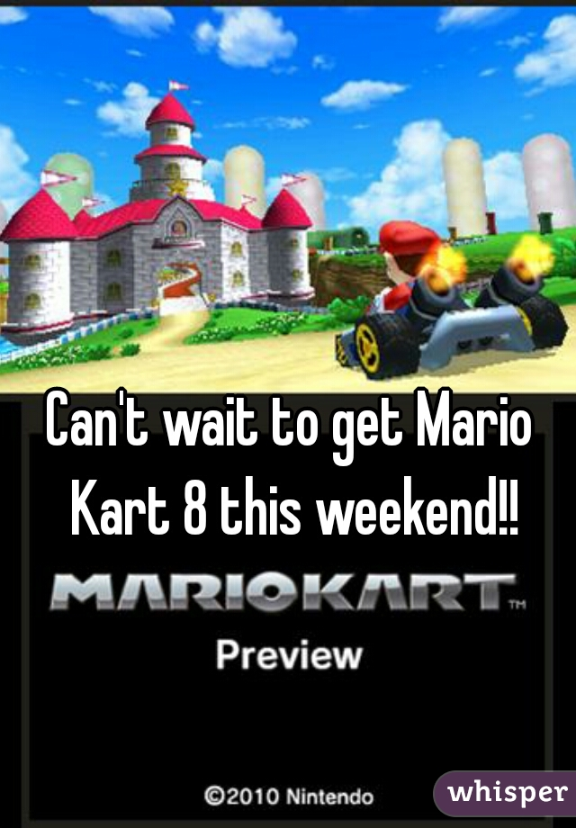 Can't wait to get Mario Kart 8 this weekend!!