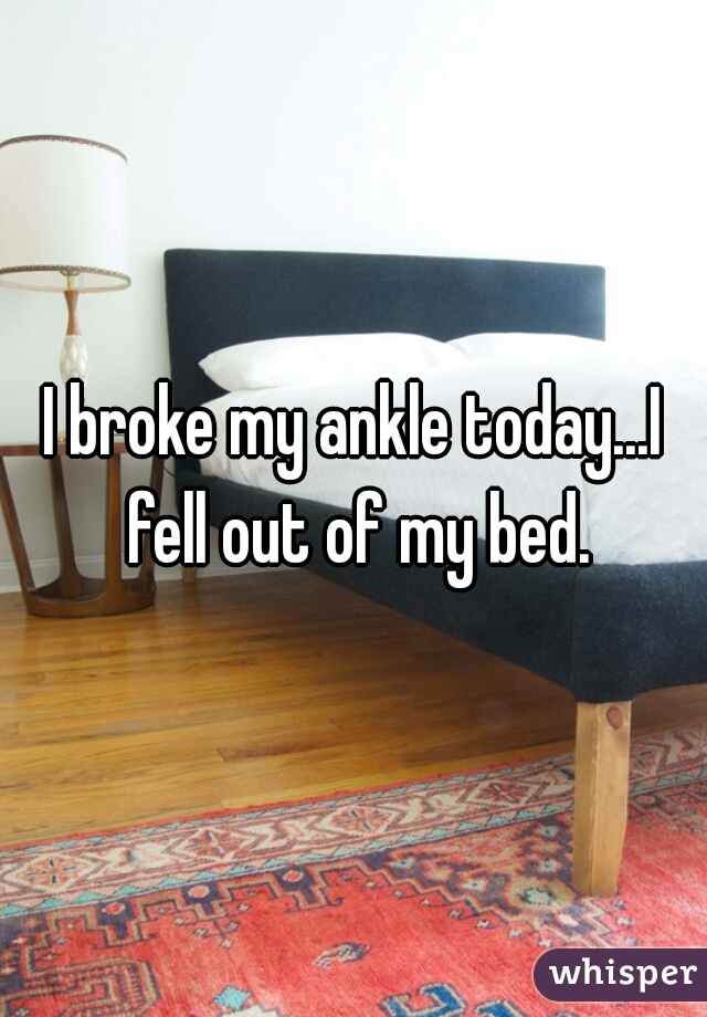 I broke my ankle today...I fell out of my bed.
