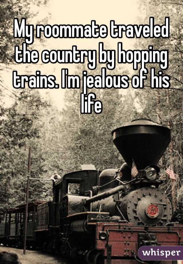 My roommate traveled the country by hopping trains. I'm jealous of his life