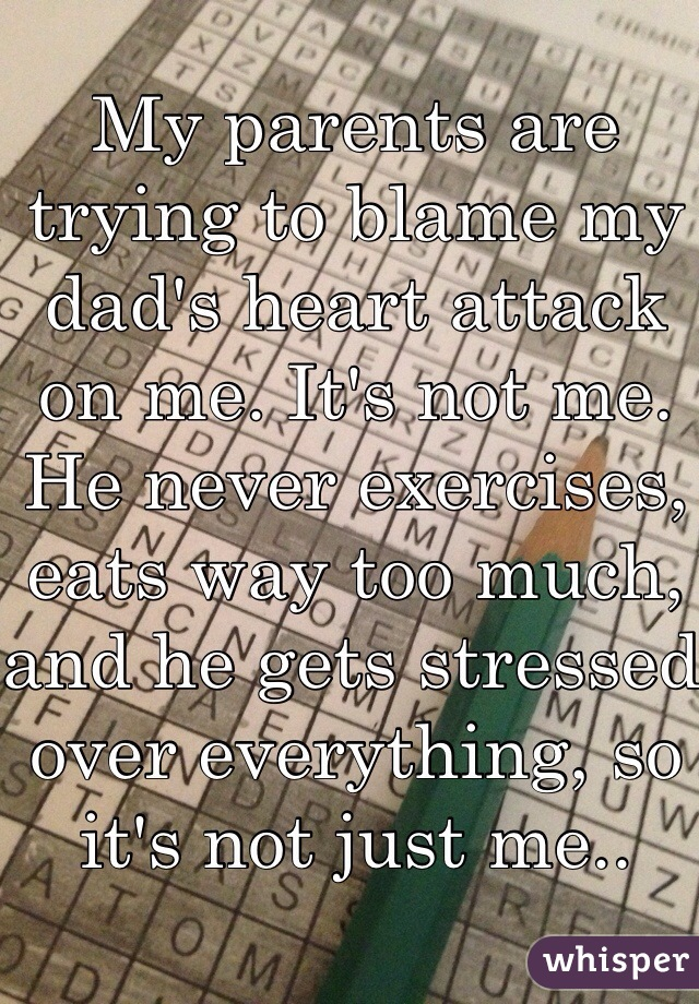 My parents are trying to blame my dad's heart attack on me. It's not me. He never exercises, eats way too much, and he gets stressed over everything, so it's not just me..