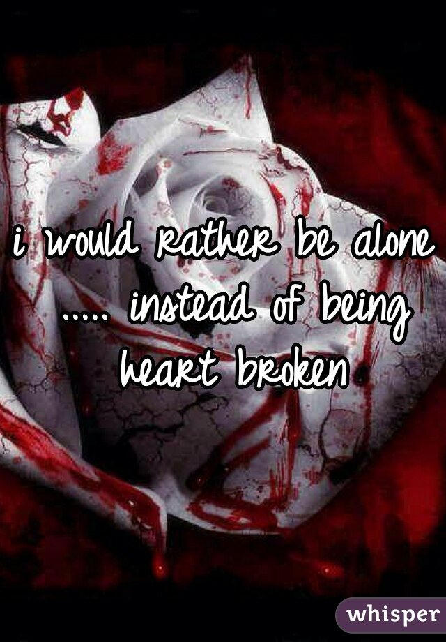 i would rather be alone ..... instead of being heart broken