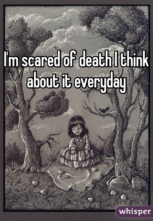 I'm scared of death I think about it everyday