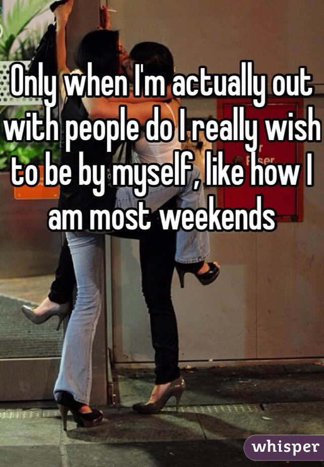Only when I'm actually out with people do I really wish to be by myself, like how I am most weekends