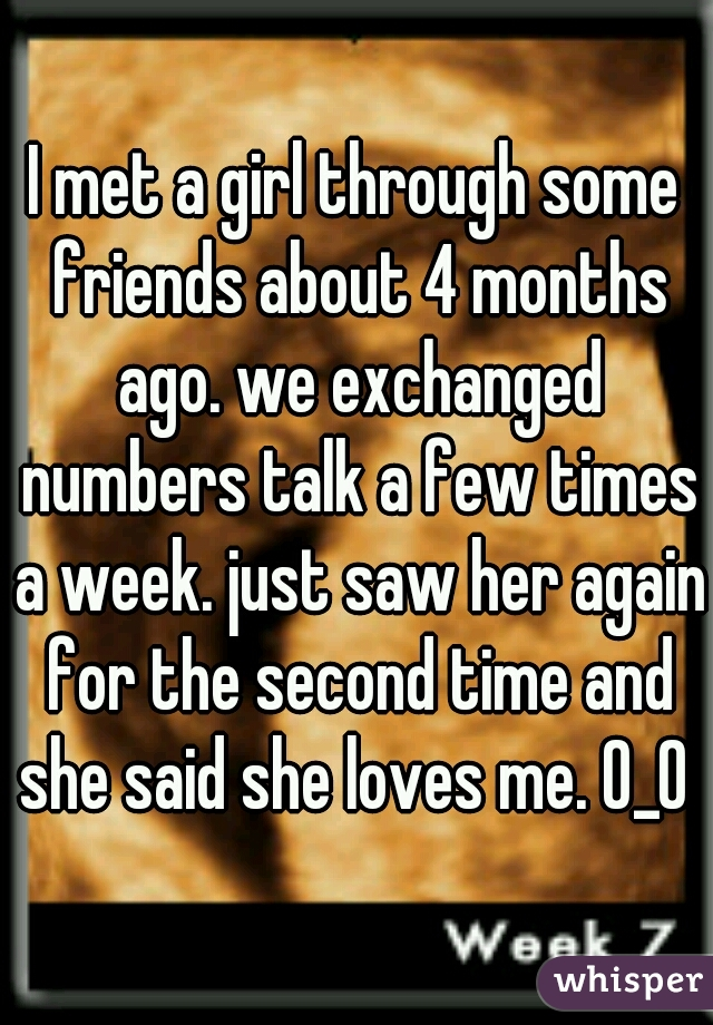 I met a girl through some friends about 4 months ago. we exchanged numbers talk a few times a week. just saw her again for the second time and she said she loves me. O_O