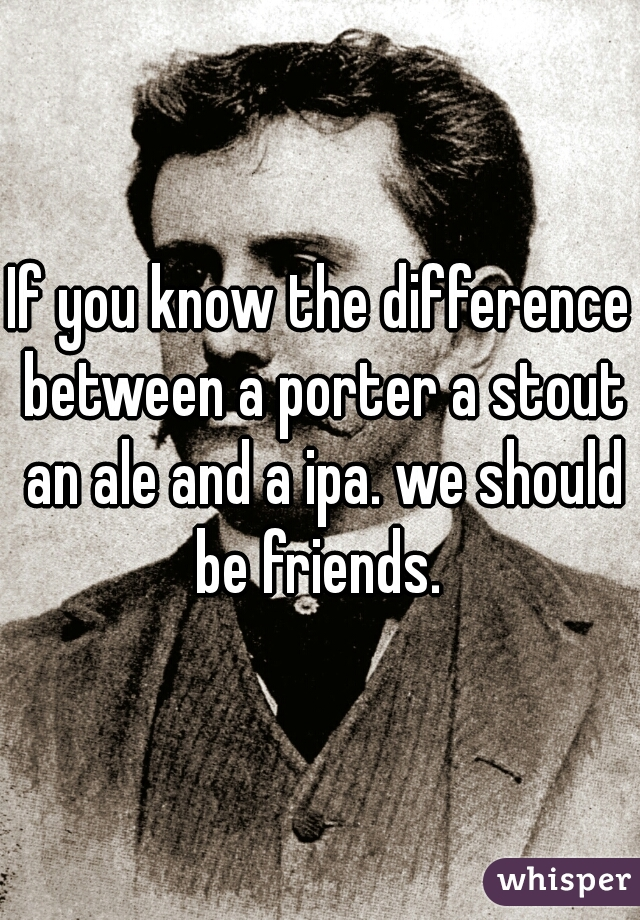 If you know the difference between a porter a stout an ale and a ipa. we should be friends.