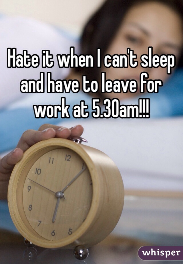 Hate it when I can't sleep and have to leave for work at 5.30am!!!
