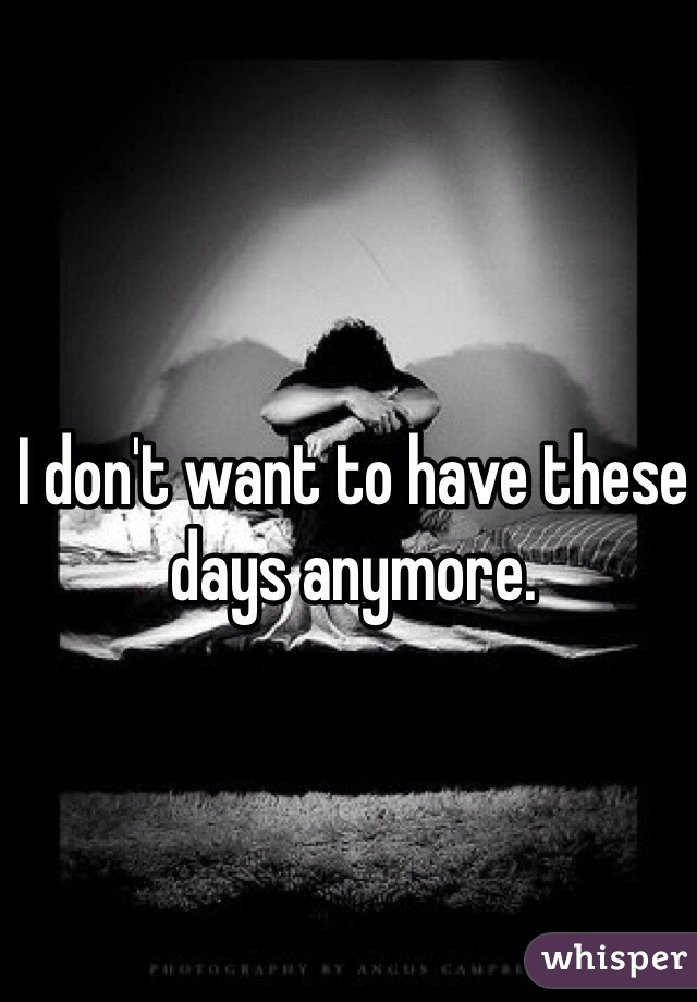 I don't want to have these days anymore.