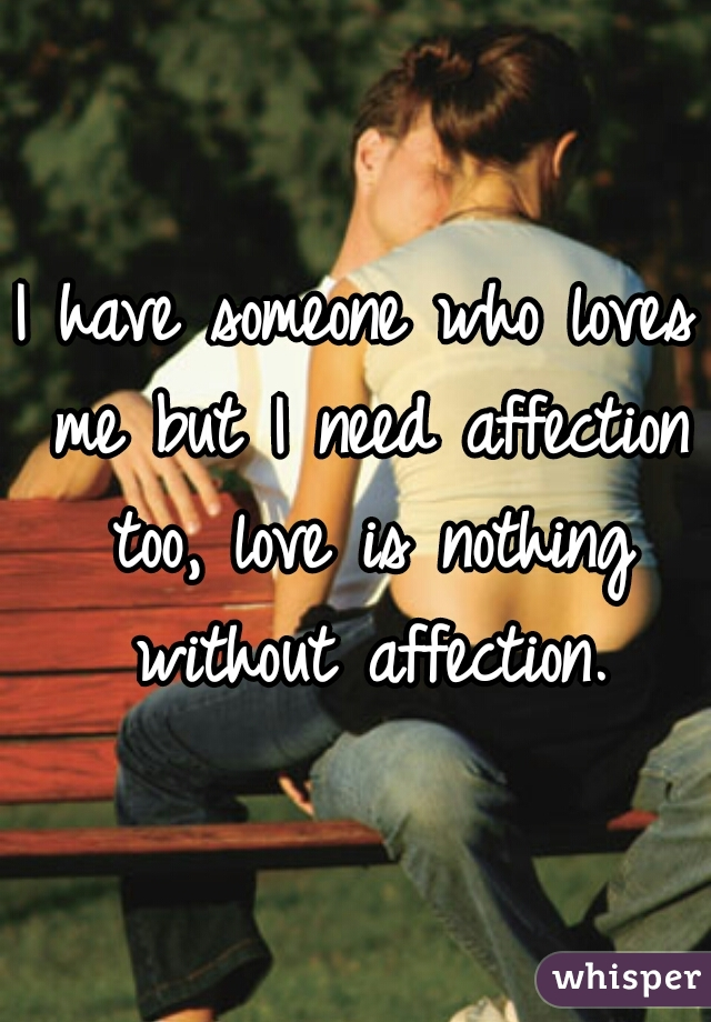 I have someone who loves me but I need affection too, love is nothing without affection.