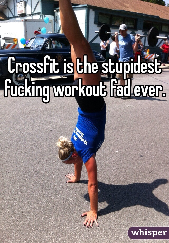 Crossfit is the stupidest fucking workout fad ever.