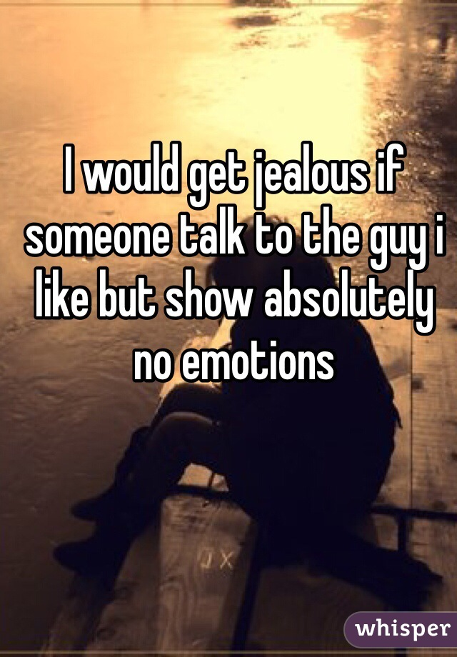 I would get jealous if someone talk to the guy i like but show absolutely no emotions