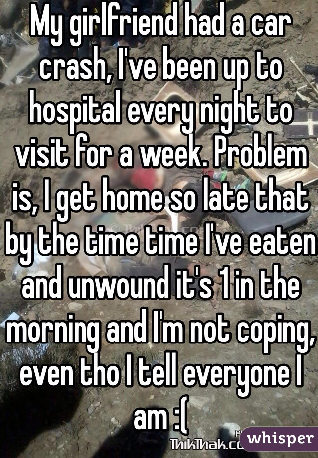 My girlfriend had a car crash, I've been up to hospital every night to visit for a week. Problem is, I get home so late that by the time time I've eaten and unwound it's 1 in the morning and I'm not coping, even tho I tell everyone I am :(