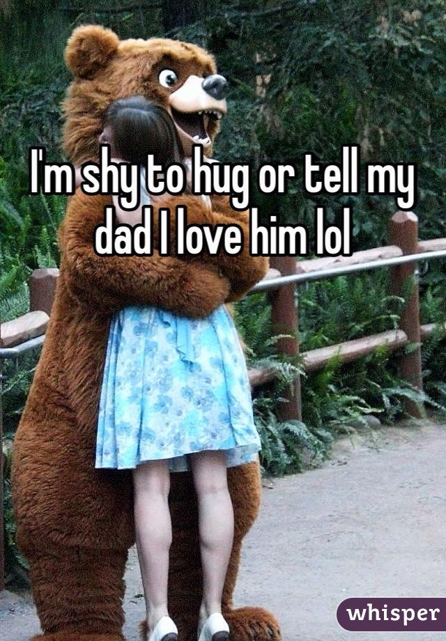 I'm shy to hug or tell my dad I love him lol