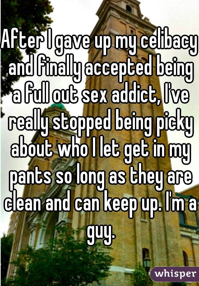 After I gave up my celibacy and finally accepted being a full out sex addict, I've really stopped being picky about who I let get in my pants so long as they are clean and can keep up. I'm a guy.