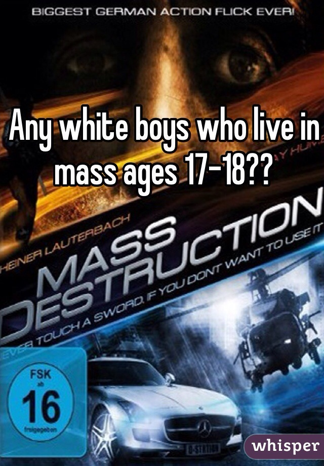 Any white boys who live in mass ages 17-18??