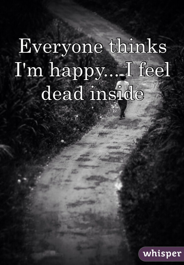 Everyone thinks I'm happy... I feel dead inside