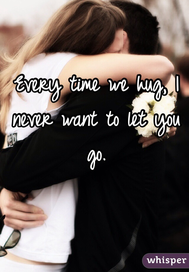 Every time we hug, I never want to let you go.